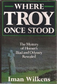Where Troy Once Stood: The Mystery of Homer's Iliad & Odyssey Revealed - Iman Wilkens