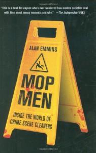 Mop Men: Inside the World of Crime Scene Cleaners - Alan Emmins