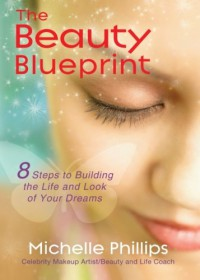 The Beauty Blueprint: 8 Steps to Building the Life and Look of Your Dreams - Michelle Phillips