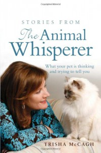 Stories from the Animal Whisperer: What Your Pet Is Thinking and Trying to Tell You - Trisha McCagh