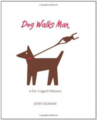 Dog Walks Man: A Six-Legged Odyssey - John Zeaman