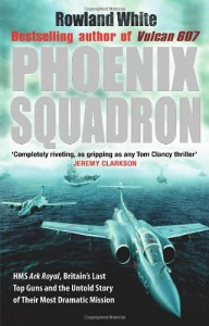 Phoenix Squadron: HMS Ark Royal, Britain's Last Top Guns and the Untold Story of Their Most Dramatic Mission - Rowland White
