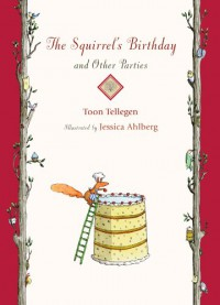 The Squirrel's Birthday and Other Parties - Toon Tellegen, Jessica Ahlberg