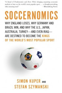 Soccernomics: Why England Loses, Why Germany and Brazil Win, and Why the U.S., Japan, Australia, Turkey--and Even Iraq--Are Destined to Become the Kings of the World's Most Popular Sport - Simon Kuper, Stefan Szymanski, Colin Mace