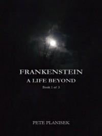 Frankenstein A Life Beyond  (Book 1 of 3) - Pete Planisek