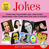 Jokes: Family Jokes, Husband-Wife Jokes, Jokes for Kids, Boss-Employer Jokes, Couple Jokes, Clean Jokes for Everyone - Joy I Johnson