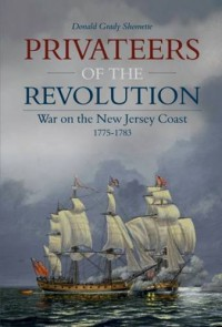 Privateers of the Revolution: War on the New Jersey Coast, 1775-1783 - Donald Grady Shomette