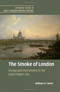 The Smoke of London: Energy and Environment in the Early Modern City (Cambridge Studies in Early Modern British History) - William M. Cavert