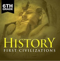 6th Grade History: First Civilizations: Ancient Civilizations for Kids Sixth Grade Books (Children's Ancient History Books) - Baby Professor