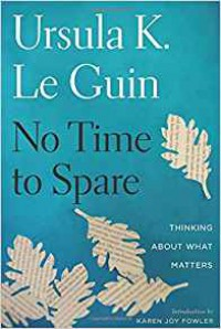 No Time to Spare: Thinking About What Matters - Ursula K. Le Guin, Karen Joy Fowler