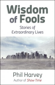 Wisdom of Fools: Stories of Extraordinary Lives - Phil Harvey