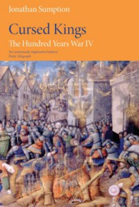 The Hundred Years War, Volume 4: Cursed Kings (The Middle Ages Series) - Jonathan Sumption