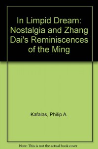 In Limpid Dream: Nostalgia and Zhang Dai's Reminiscences of the Ming - Philip A. Kafalas