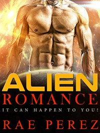 ALIEN ROMANCE: It Can Happen To You! (A Gentle Sci-Fi Romance Fairy Tale With Naughty Bits) - Rae Perez