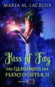Kiss of Fay - Das Geheimnis der Feentochter II - Maria M. Lacroix
