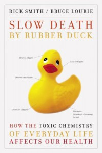 Slow Death by Rubber Duck: How the Toxic Chemistry of Everyday Life Affects Our Health - Rick Smith, Bruce Lourie, Sarah Dopp