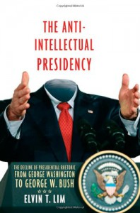 The Anti-Intellectual Presidency: The Decline of Presidential Rhetoric from George Washington to George W. Bush - Elvin T. Lim