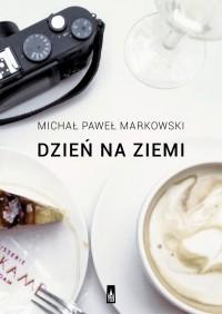 Dzień na ziemi. Proza podróżna - Michał Paweł Markowski