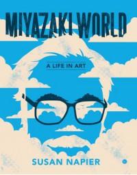 Miyazakiworld: A Life in Art  - Susan Napier