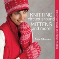 Knitting Circles around Mittens and More: Creative Projects on Circular Needles - Antje Gillingham