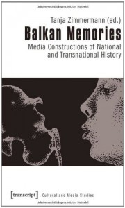 Balkan Memories: Media Constructions of National and Transnational History - Tanja Zimmermann
