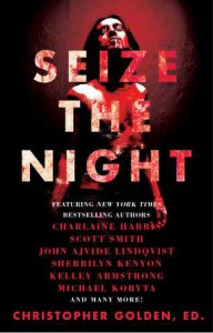 Seize the Night - John Ajvide Lindqvist, Michael Koryta, Kelley Armstrong, Leigh Perry, Seanan McGuire, Rio Youers, Lucy A. Snyder, Robert Shearman, John Langan, Joe McKinney, Brian Keene, David Wellington, Tim Lebbon, Charlaine Harris, Dan Chaon, Scott B. Smith, Laird Barron, Lynda Barry,