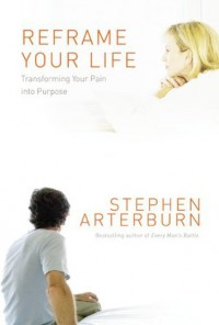Reframe Your Life: Transforming Your Pain into Purpose - Stephen Arterburn