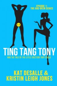 Ting Tang Tony: And the Tale of the Little Erection That Could (Has-Been Series) (Volume 1) - Kat DeSalle, Kristin Leigh Jones