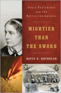 Mightier Than the Sword: Uncle Tom's Cabin and the Battle for America - David S. Reynolds