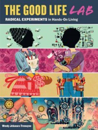 Good Life Lab: Radical Experiments in Hands-On Living - Wendy Tremayne
