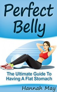 Perfect Belly: The Ultimate Guide To Having A Flat Stomach - Hannah May