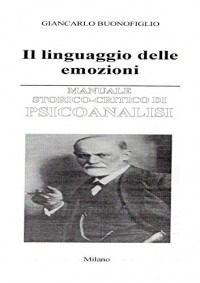 MANUALE STORICO CRITICO DI PSICOANALISI: Il linguaggio delle emozioni - Giancarlo Buonofiglio