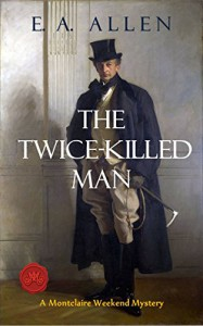 The Twice-Killed Man:  An Edwardian Mystery: Being a Further Recollection from the Papers of Colonel Sir Francis FitzMaurice, Concerning the Shocking Murder ... in 1907 (Montclaire Weekend Mysteries) - E.A. Allen