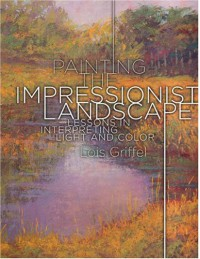 Painting the Impressionist Landscape: Lessons in Interpreting Light and Color - Lois Griffel