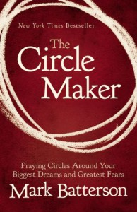 The Circle Maker: Praying Circles Around Your Biggest Dreams and Greatest Fears - Mark Batterson