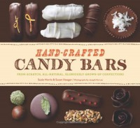 Hand-Crafted Candy Bars: From-Scratch, All-Natural, Gloriously Grown-Up Confections - Susan Heeger;Susie Norris
