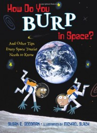 How Do You Burp in Space?: And Other Tips Every Space Tourist Needs to Know - Susan E. Goodman, Michael Slack