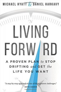 Living Forward: A Proven Plan to Stop Drifting and Get the Life You Want - Michael Hyatt, Daniel Harkavy