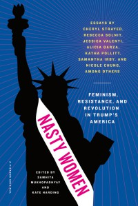 Nasty Women: Feminism, Resistance, and Revolution in Trump's America - Meredith Talusan, Sarah Hollenbeck, Nicole Chung, Jill Filipovic, Sarah Hepola, Samantha Irby, Sarah Jaffe, Samhita Mukhopadhyay, Kate Harding, Randa Jarrar, Katha Pollitt, Rebecca Solnit