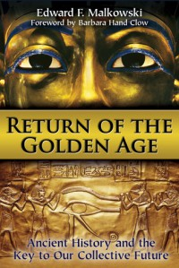 Return of the Golden Age: Ancient History and the Key to Our Collective Future - Edward F. Malkowski, Barbara Hand Clow