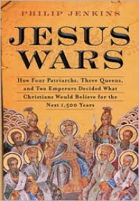 Jesus Wars: How Four Patriarchs, Three Queens, and Two Emperors Decided What Christians Would Believe for the Next 1,500 years - Philip Jenkins