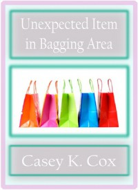 Unexpected Item in Bagging Area (Super Shorts, #1) - Casey K. Cox