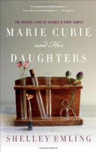 Marie Curie and Her Daughters: The Private Lives of Science's First Family - Shelley Emling