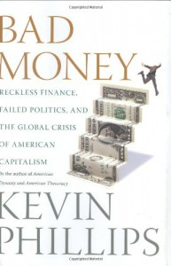 Bad Money: Reckless Finance, Failed Politics, and the Global Crisis of American Capitalism - Kevin Phillips