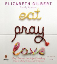 Eat, Pray, Love: One Woman's Search for Everything Across Italy, India and Indonesia - Elizabeth Gilbert