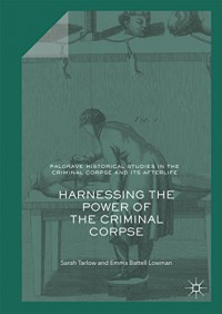 Harnessing the Power of the Criminal Corpse (Palgrave Historical Studies in the Criminal Corpse and its Afterlife) - Sarah Tarlow, Emma Battell Lowman
