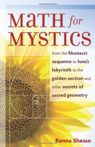 Math for Mystics: From the Fibonacci sequence to Luna's Labyrinth to the Golden Section and Other Secrets of Sacred Geometry - Renna Shesso