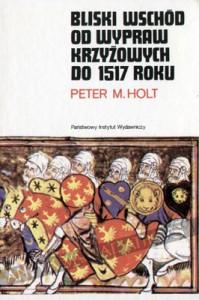 Bliski Wschód od wypraw krzyżowych do 1517 roku - Peter Malcolm Holt