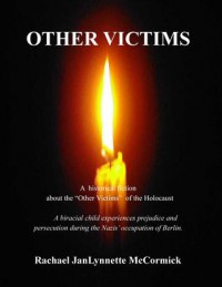 "Other Victims: A Historical Fiction about the ""Other Victims"" of the Holocaust. A Biracial Child Experiences Prejudice and Persecution During the Nazis' Occupation of Berlin - Rachael JanLynnette McCormick"