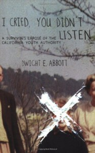 I Cried, You Didn't Listen: A Survivor's Expose of the California Youth Authority - Dwight E. Abbott